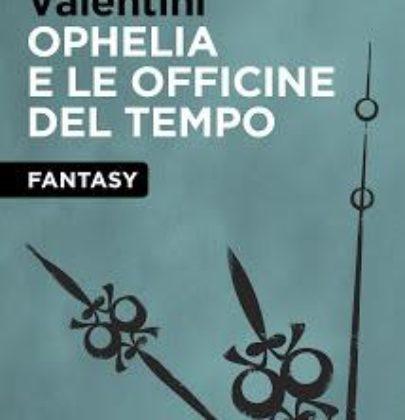 """Recensione a """"Ophelia e le officine del tempo"""" di Emanuela Valentini"""