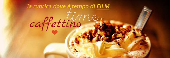 caffettino time sul blog letterario de le tazzine di yoko - rubrica film